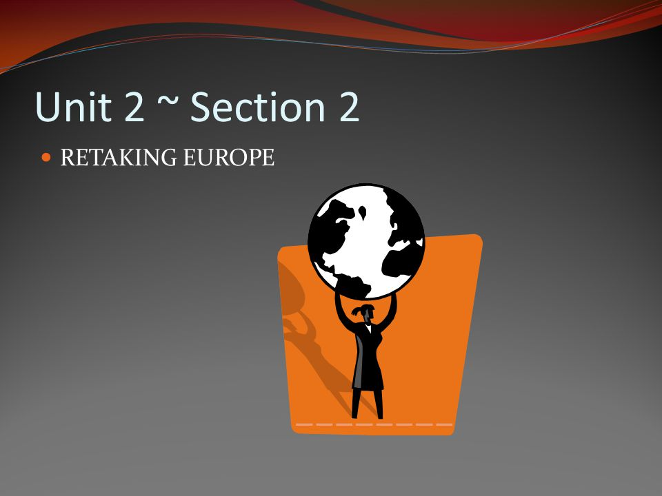 Unit 2 ~ Section 2 RETAKING EUROPE
