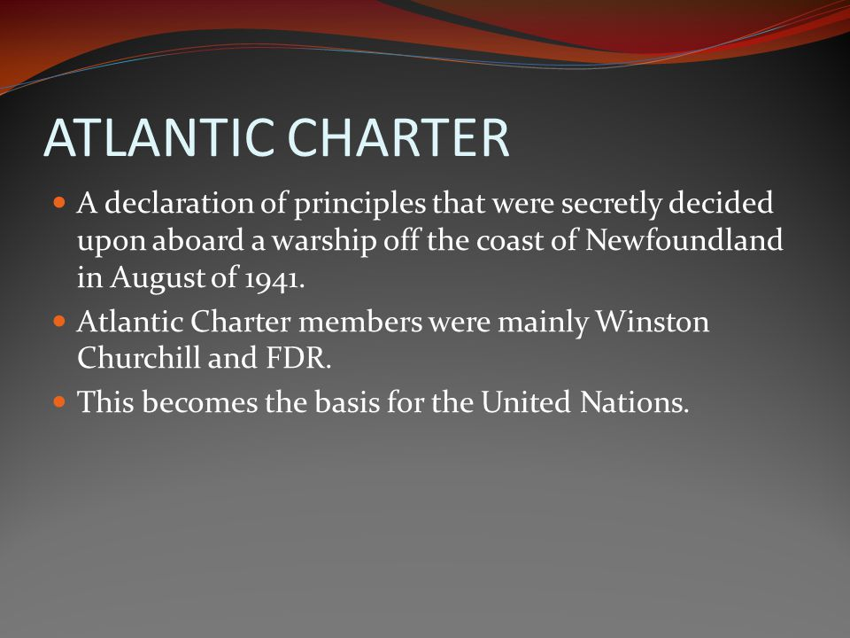 ATLANTIC CHARTER A declaration of principles that were secretly decided upon aboard a warship off the coast of Newfoundland in August of 1941.
