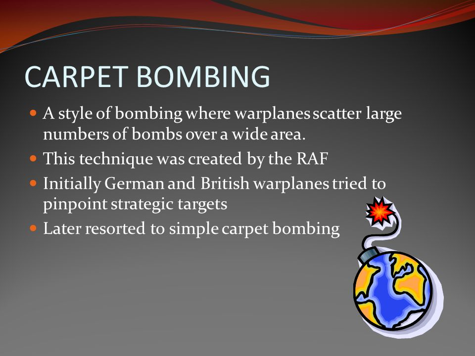 CARPET BOMBING A style of bombing where warplanes scatter large numbers of bombs over a wide area. This technique was created by the RAF.