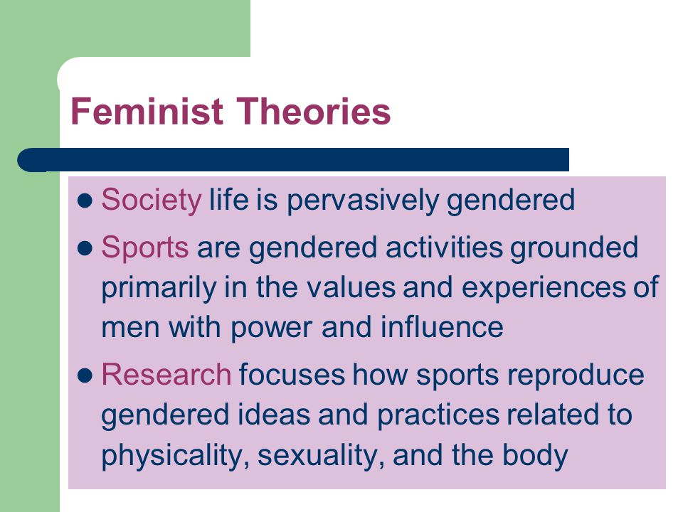 Feminist Theories Society life is pervasively gendered