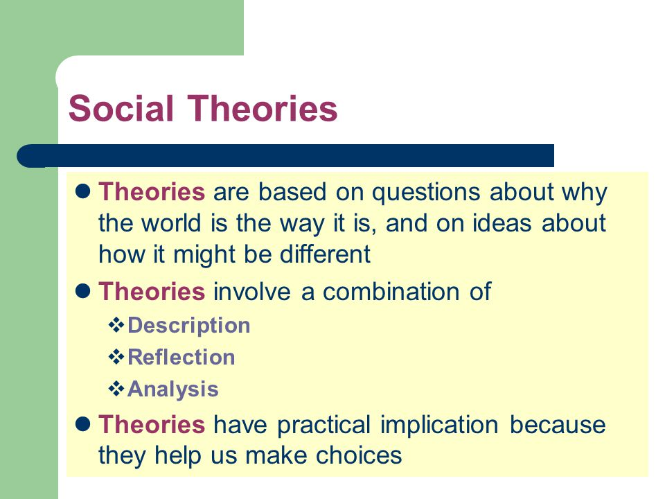 Social Theories Theories are based on questions about why the world is the way it is, and on ideas about how it might be different.