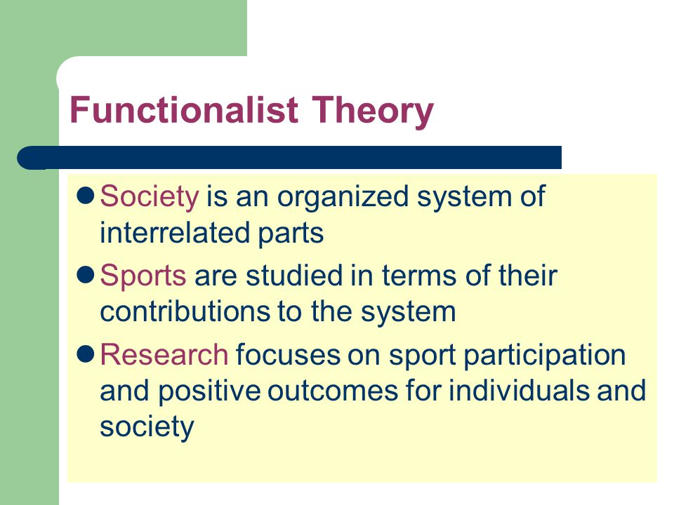 Functionalist Theory Society is an organized system of interrelated parts. Sports are studied in terms of their contributions to the system.