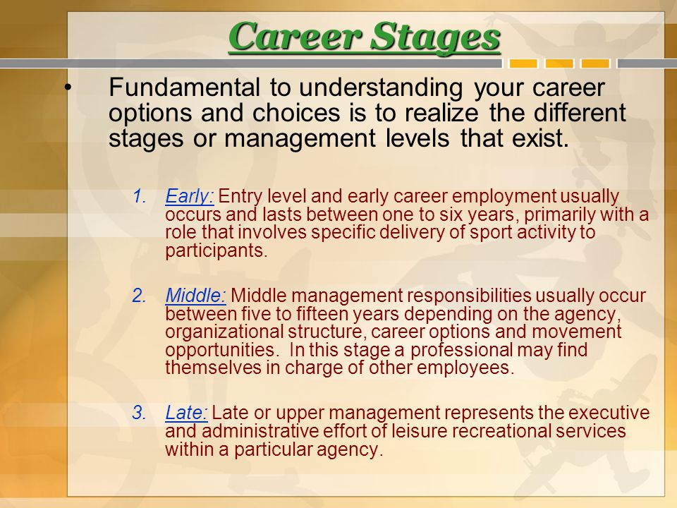 Career Stages Fundamental to understanding your career options and choices is to realize the different stages or management levels that exist.
