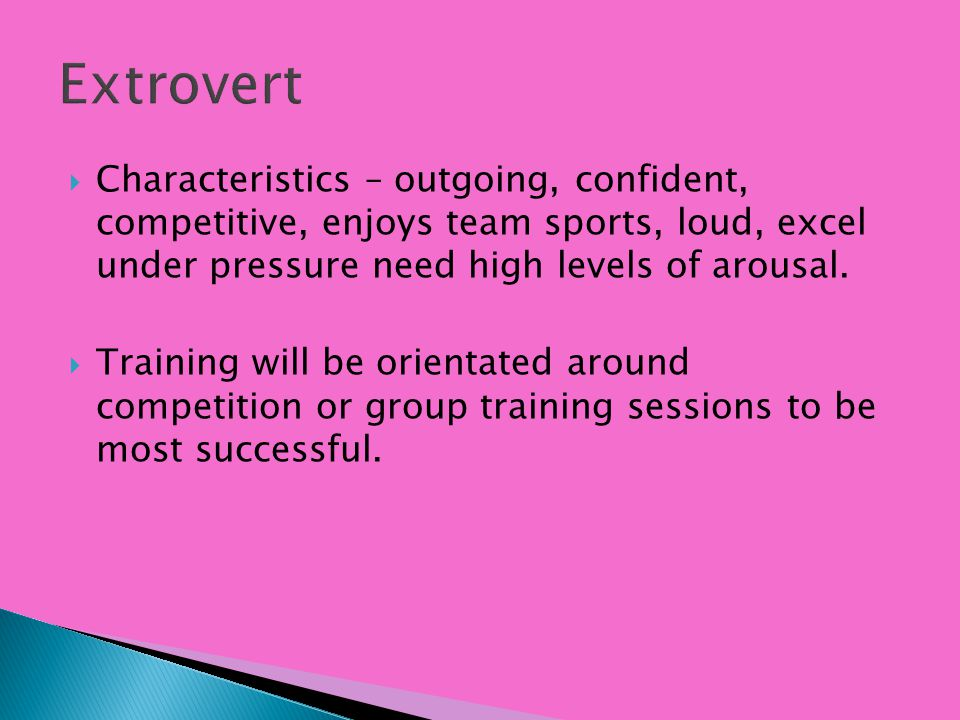 Extrovert Characteristics – outgoing, confident, competitive, enjoys team sports, loud, excel under pressure need high levels of arousal.