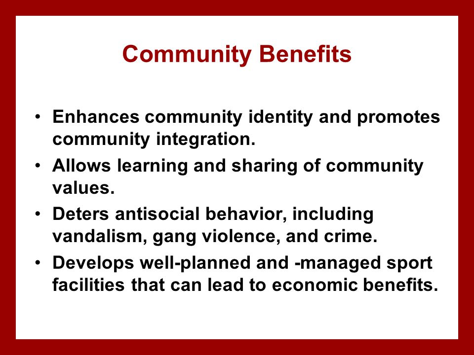 Community Benefits Enhances community identity and promotes community integration. Allows learning and sharing of community values.