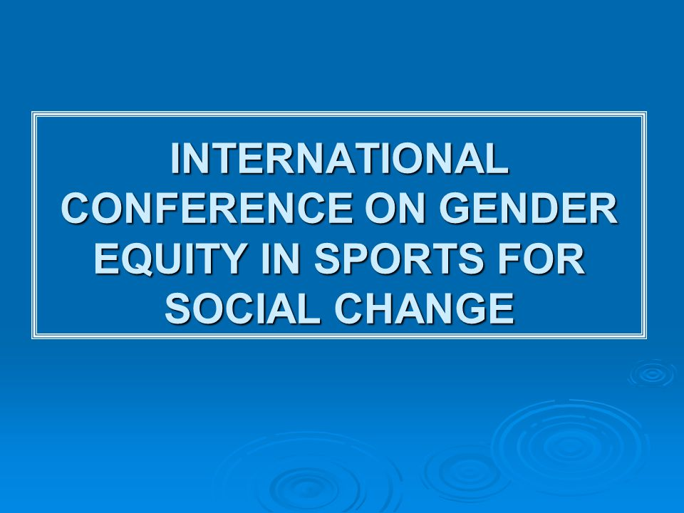 INTERNATIONAL CONFERENCE ON GENDER EQUITY IN SPORTS FOR SOCIAL CHANGE