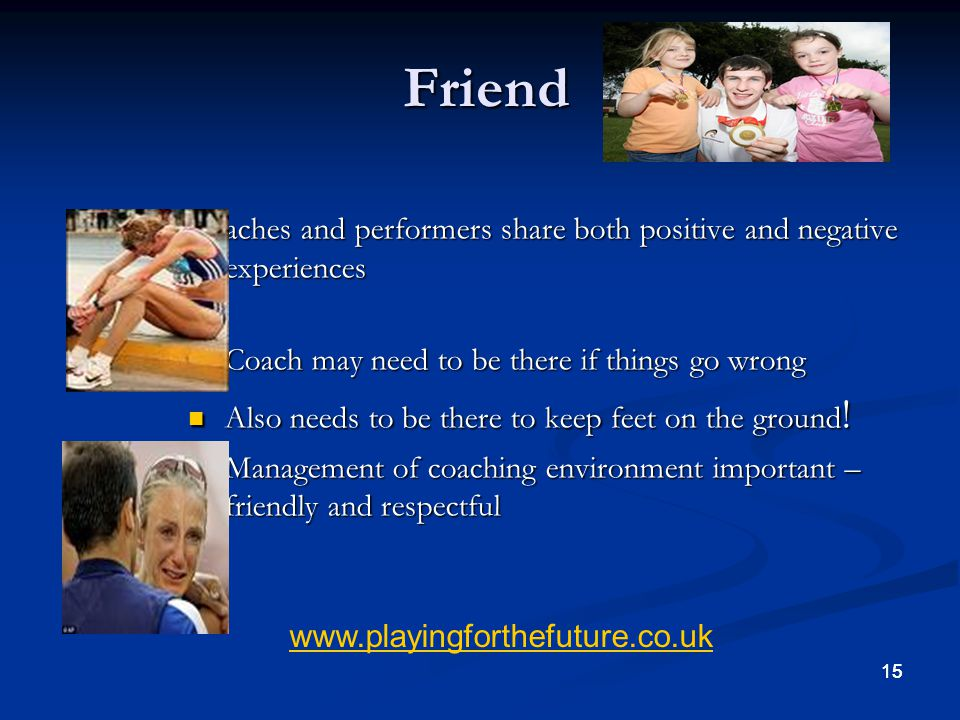 Friend Coaches and performers share both positive and negative experiences. Coach may need to be there if things go wrong.