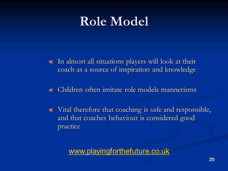 Role Model In almost all situations players will look at their coach as a source of inspiration and knowledge.