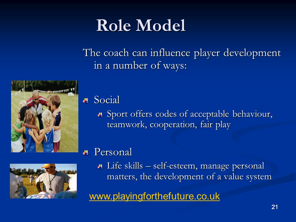 Role Model The coach can influence player development in a number of ways: Social.