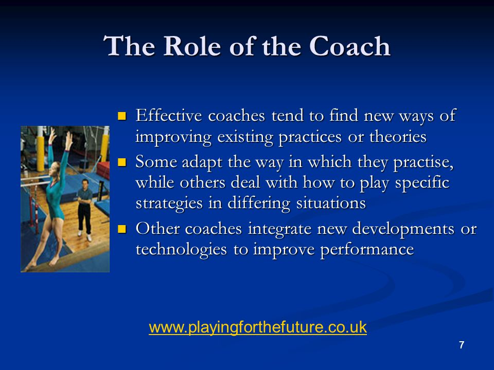The Role of the Coach Effective coaches tend to find new ways of improving existing practices or theories.