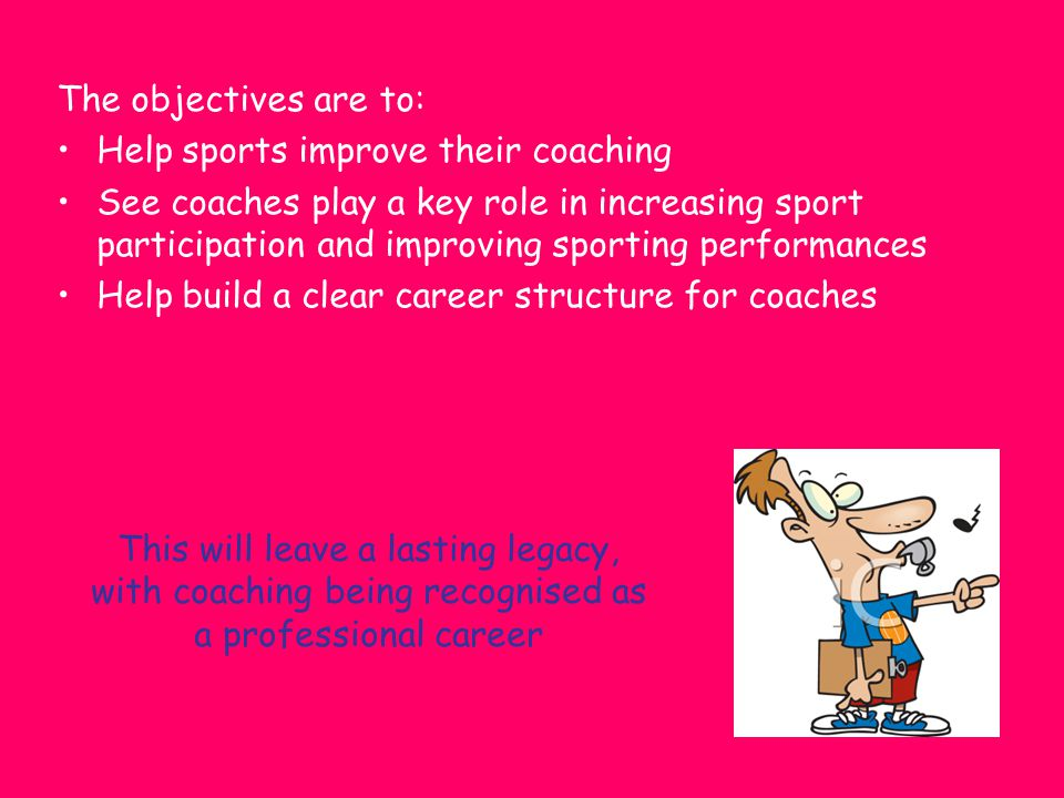 The objectives are to: Help sports improve their coaching.