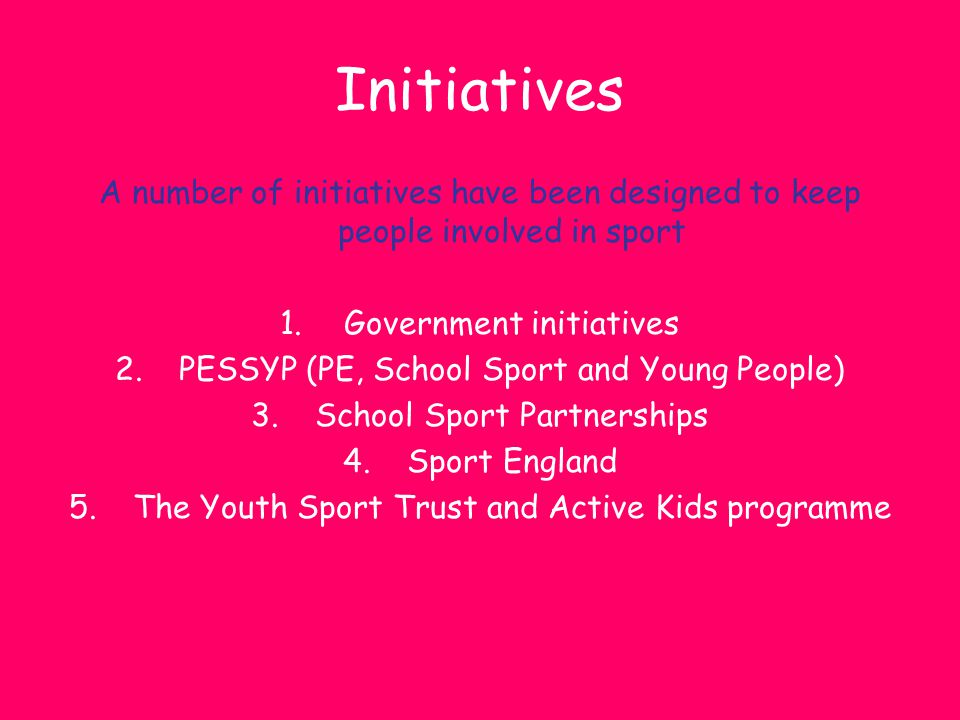 Initiatives A number of initiatives have been designed to keep people involved in sport. Government initiatives.