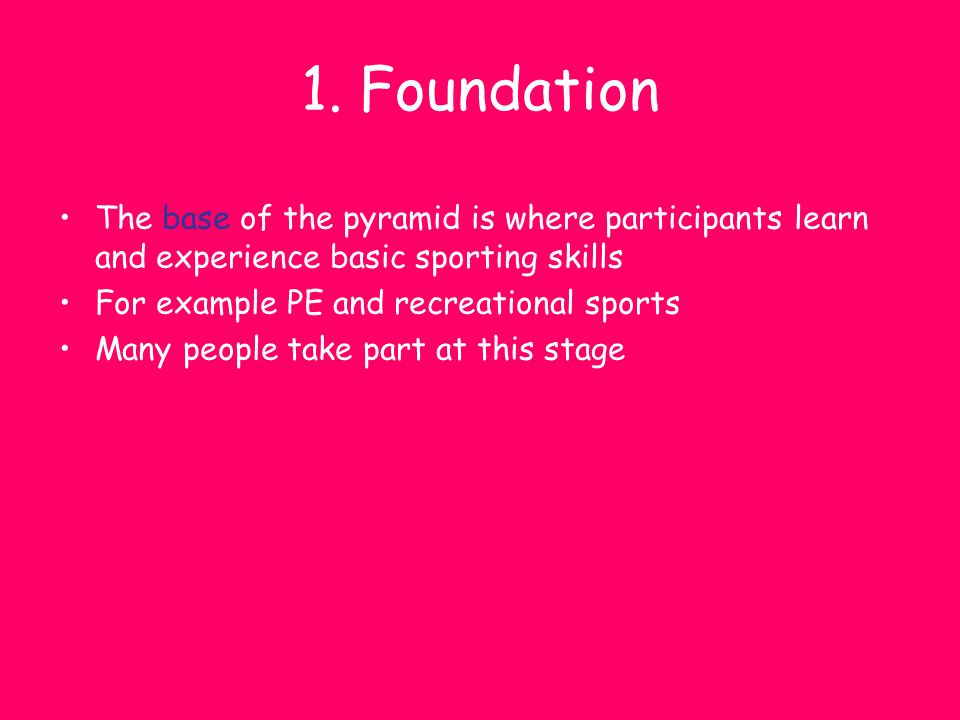 1. Foundation The base of the pyramid is where participants learn and experience basic sporting skills.