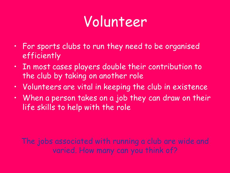 Volunteer For sports clubs to run they need to be organised efficiently.