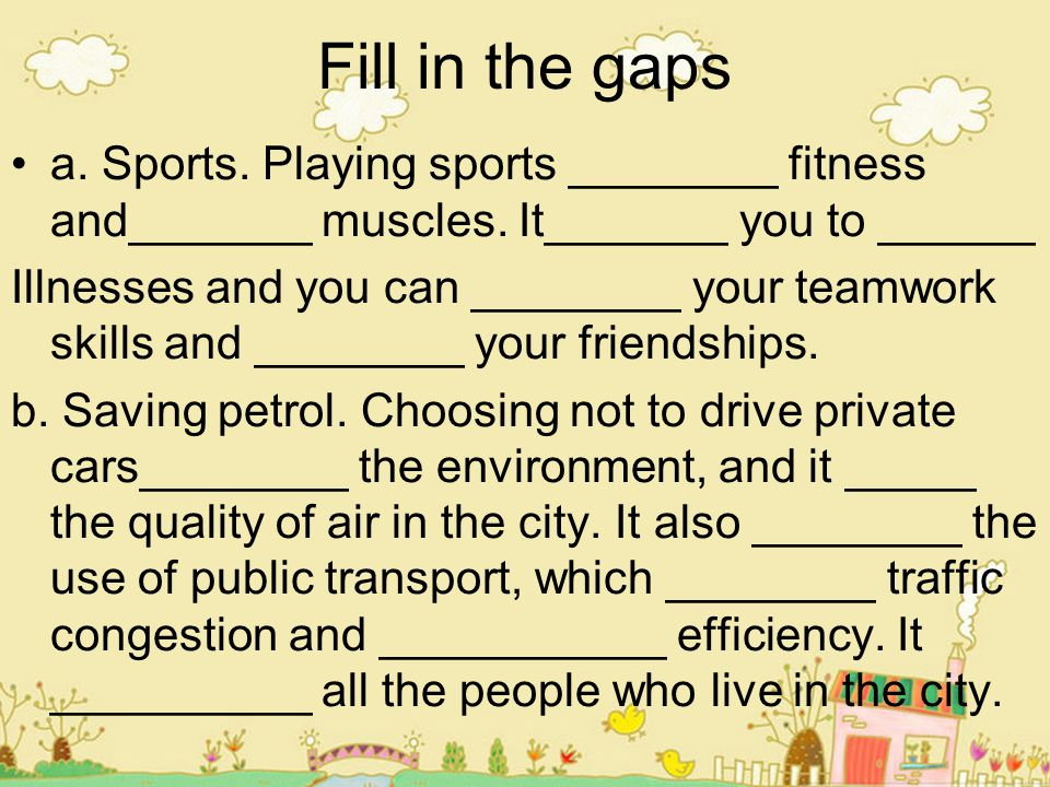 Fill in the gaps a. Sports. Playing sports ________ fitness and_______ muscles. It_______ you to ______.