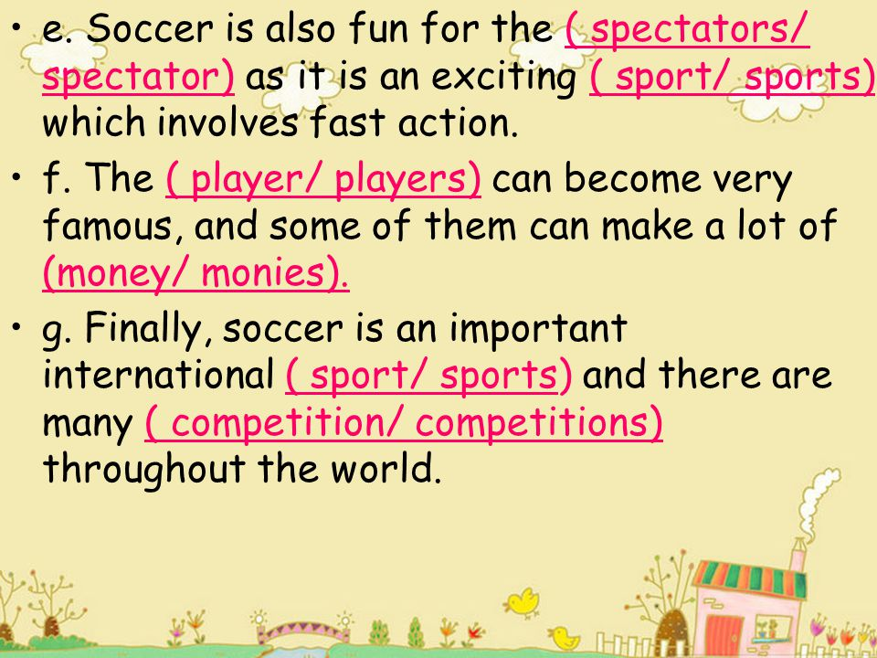 e. Soccer is also fun for the ( spectators/ spectator) as it is an exciting ( sport/ sports) which involves fast action.