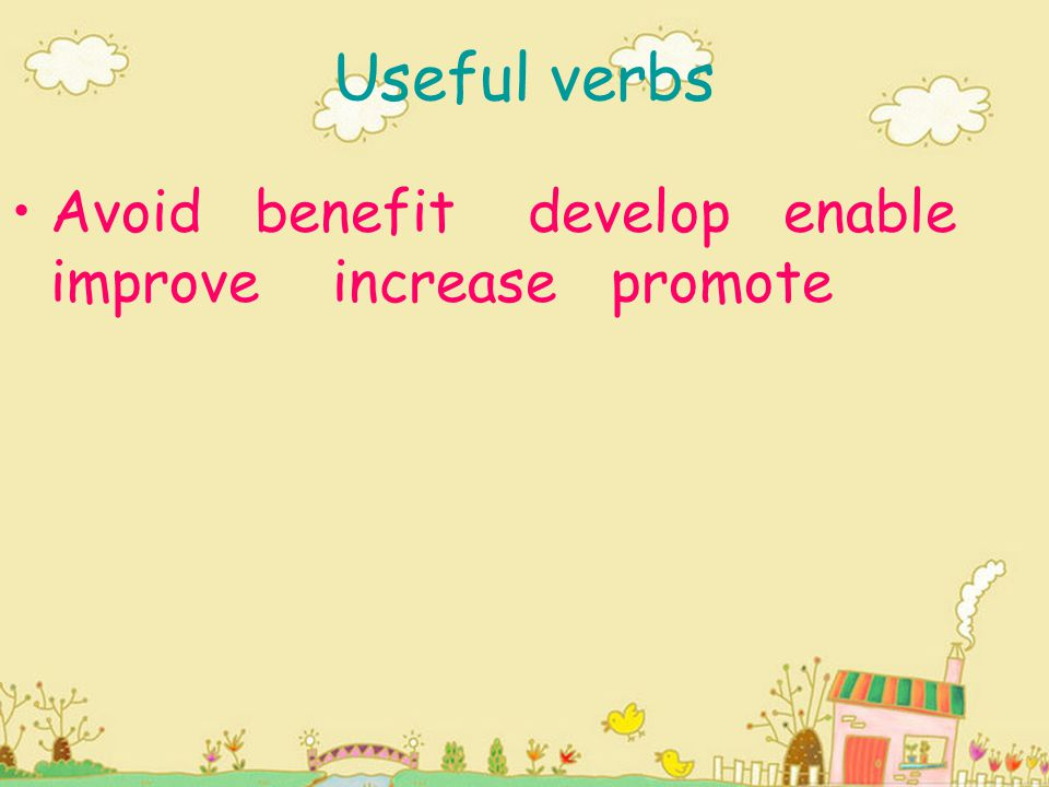 Useful verbs Avoid benefit develop enable improve increase promote