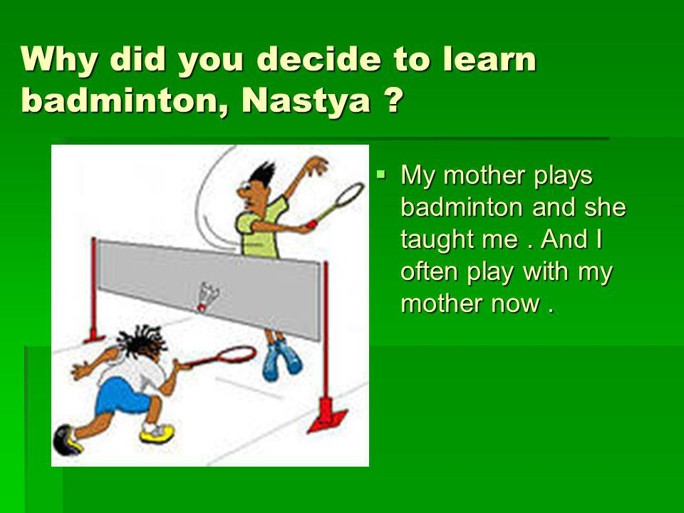 Why did you decide to learn badminton, Nastya
