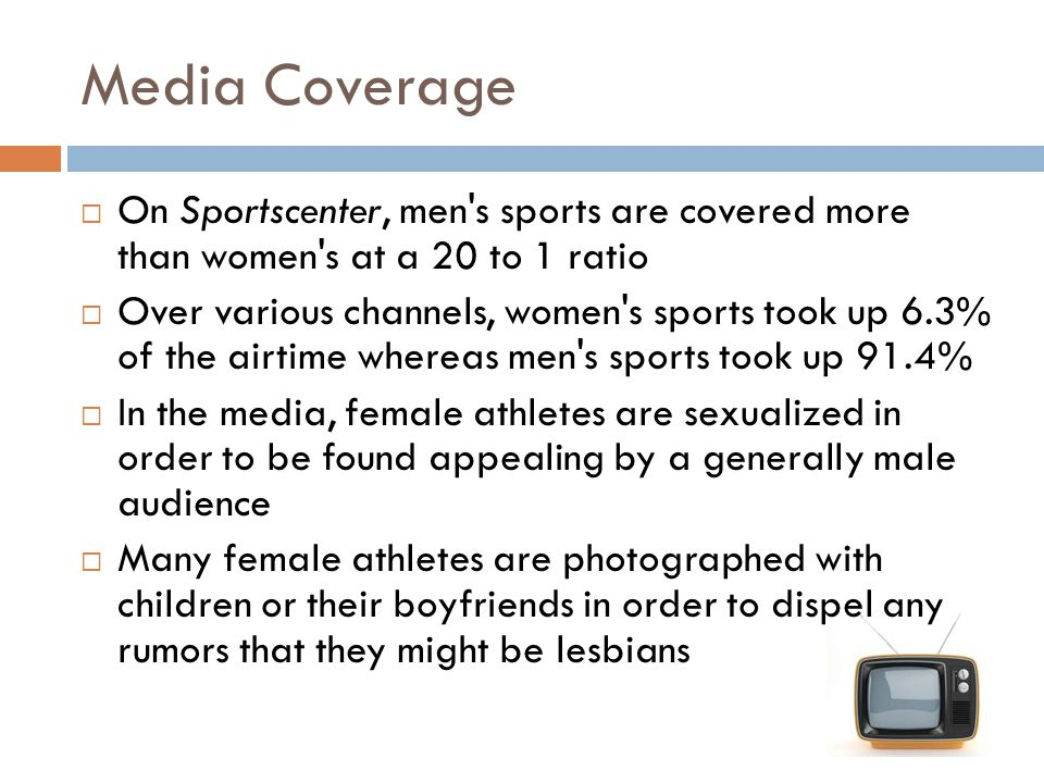 Media Coverage On Sportscenter, men s sports are covered more than women s at a 20 to 1 ratio.