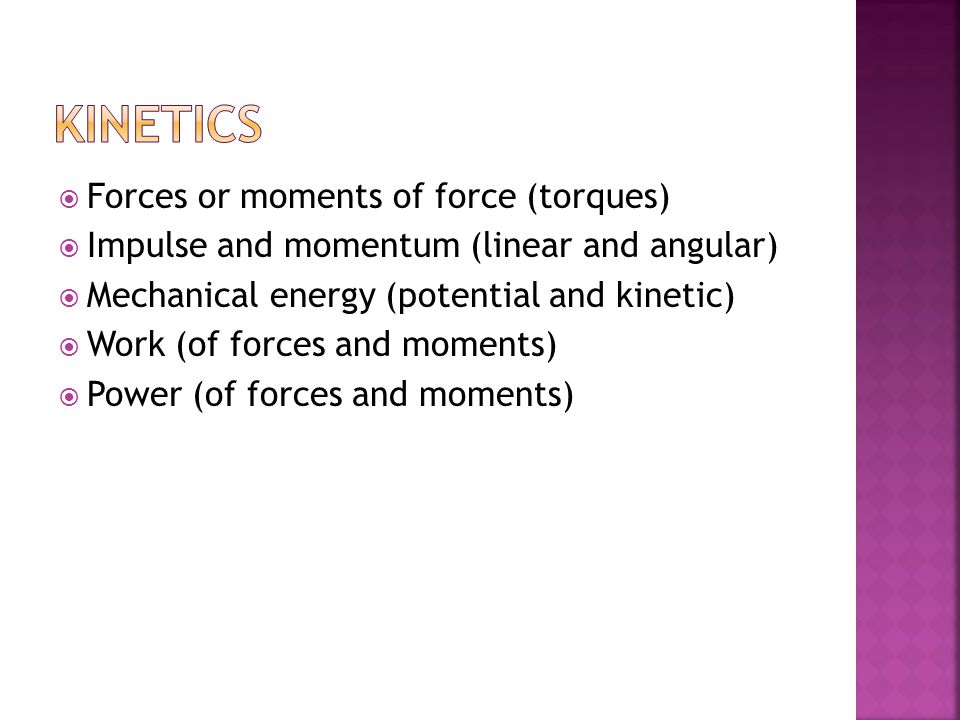 Kinetics Forces or moments of force (torques)