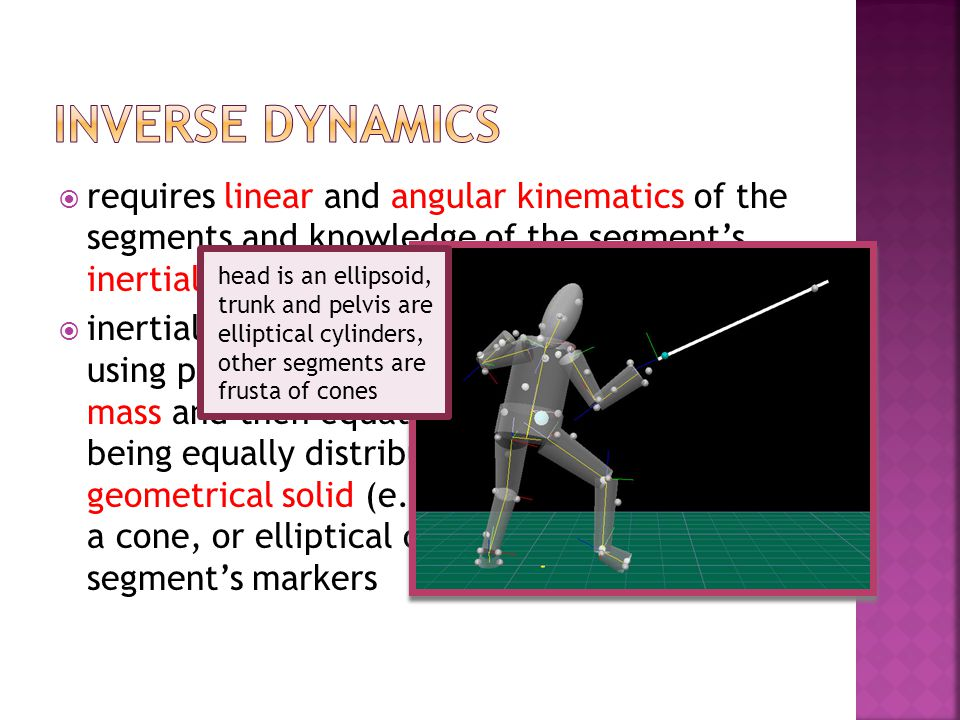 inverse dynamics requires linear and angular kinematics of the segments and knowledge of the segment's inertial properties.