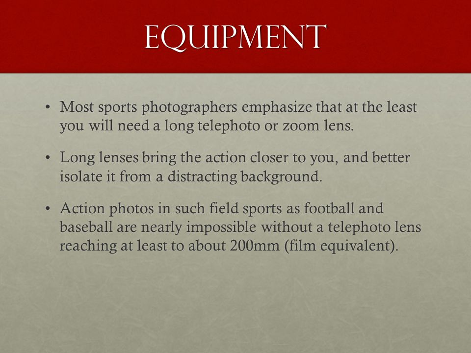 Equipment Most sports photographers emphasize that at the least you will need a long telephoto or zoom lens.