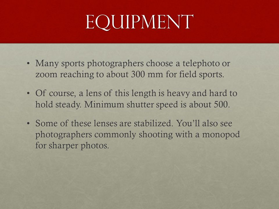 Equipment Many sports photographers choose a telephoto or zoom reaching to about 300 mm for field sports.