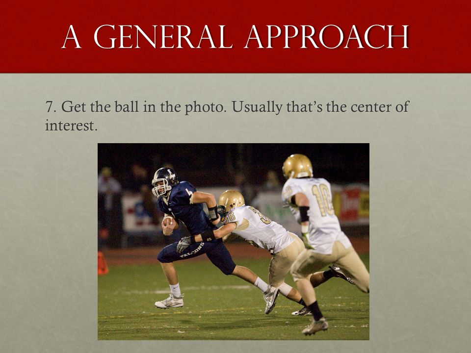 A general approach 7. Get the ball in the photo. Usually that's the center of interest.