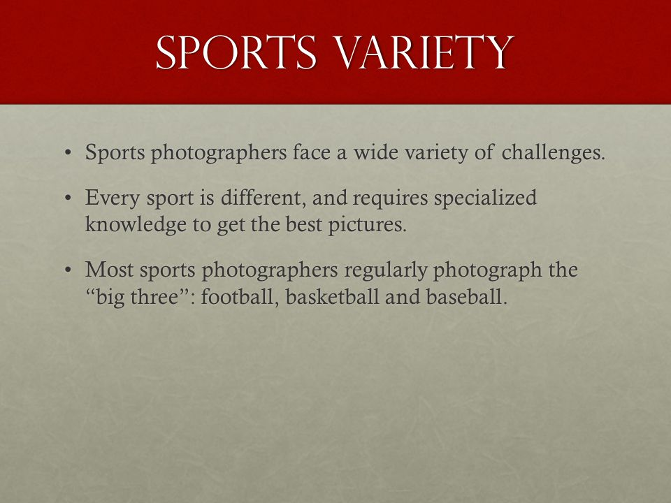Sports variety Sports photographers face a wide variety of challenges.