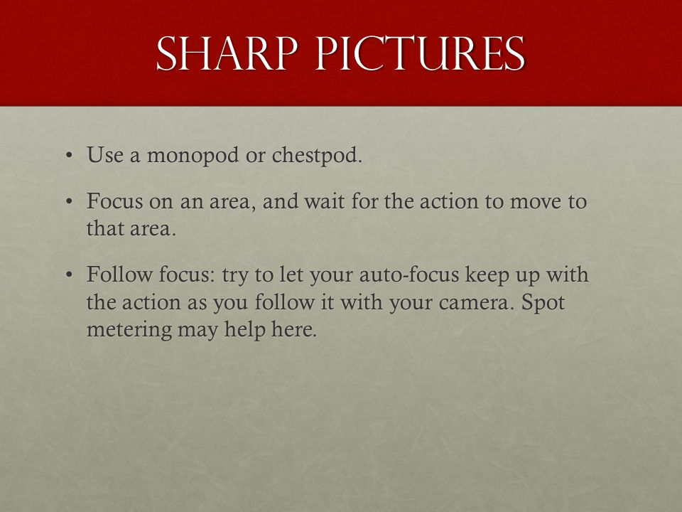 Sharp pictures Use a monopod or chestpod.