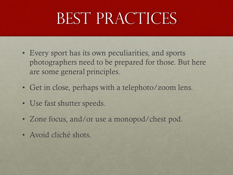 Best practices Every sport has its own peculiarities, and sports photographers need to be prepared for those. But here are some general principles.