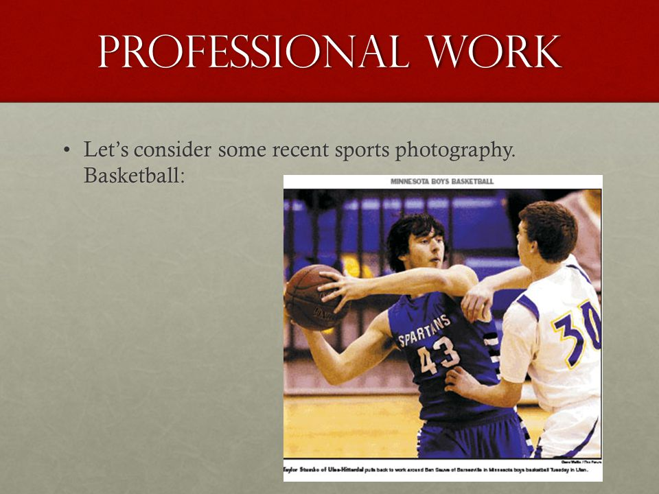 Professional work Let's consider some recent sports photography. Basketball: