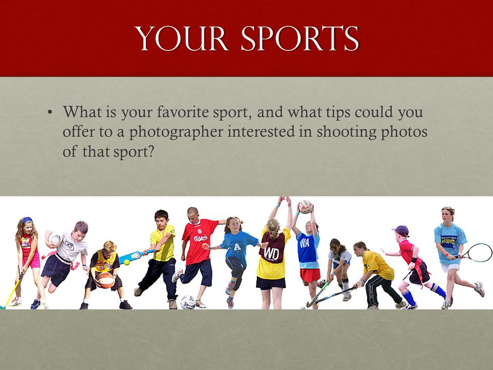 YOur sports What is your favorite sport, and what tips could you offer to a photographer interested in shooting photos of that sport