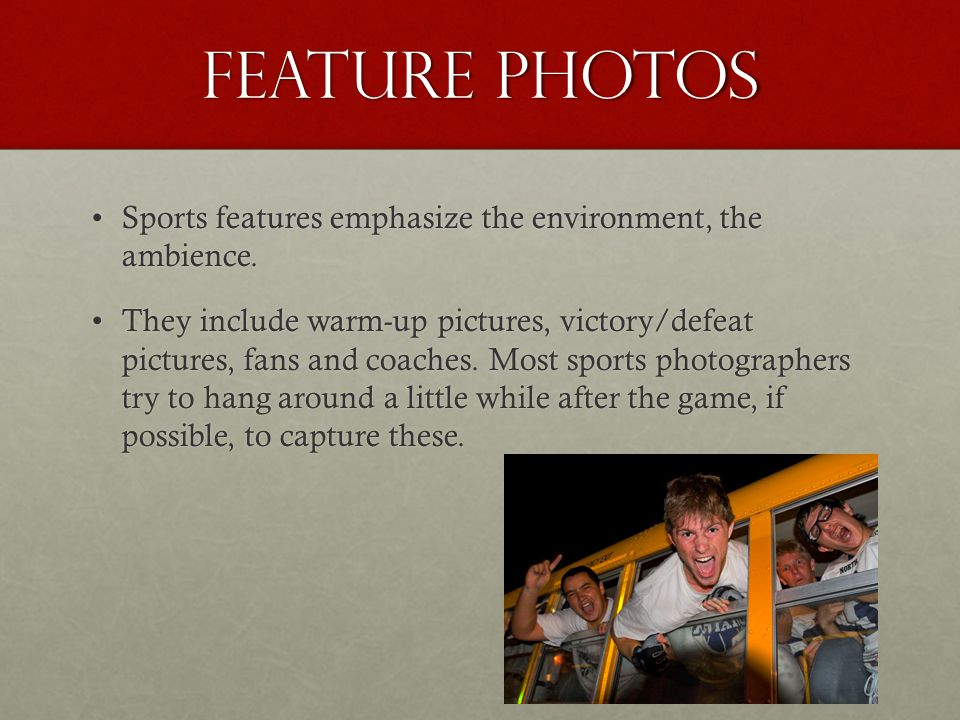 Feature photos Sports features emphasize the environment, the ambience.