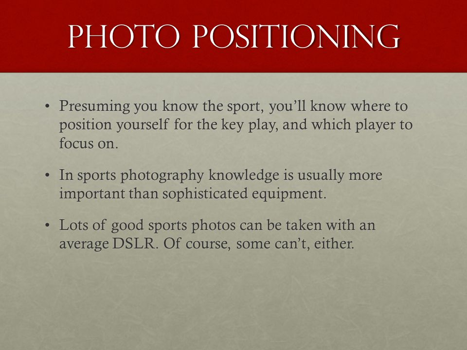 Photo positioning Presuming you know the sport, you'll know where to position yourself for the key play, and which player to focus on.