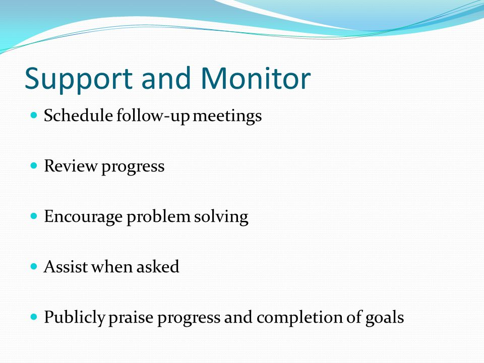 Support and Monitor Schedule follow-up meetings Review progress
