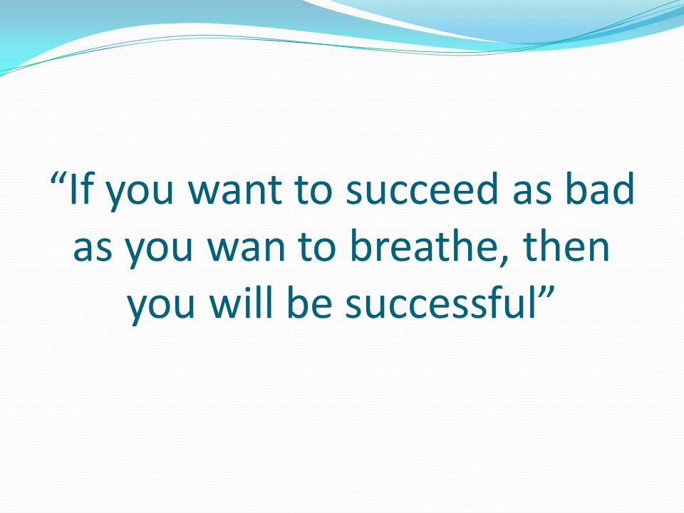 If you want to succeed as bad as you wan to breathe, then you will be successful