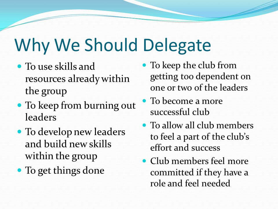 Why We Should Delegate To use skills and resources already within the group. To keep from burning out leaders.