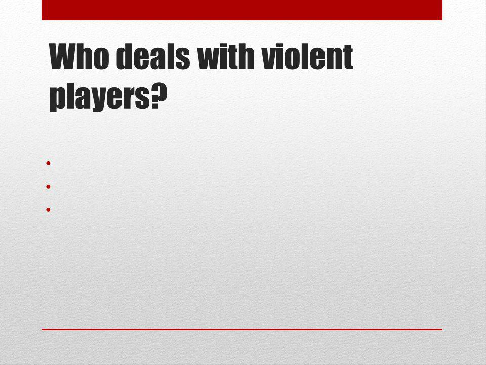 Who deals with violent players