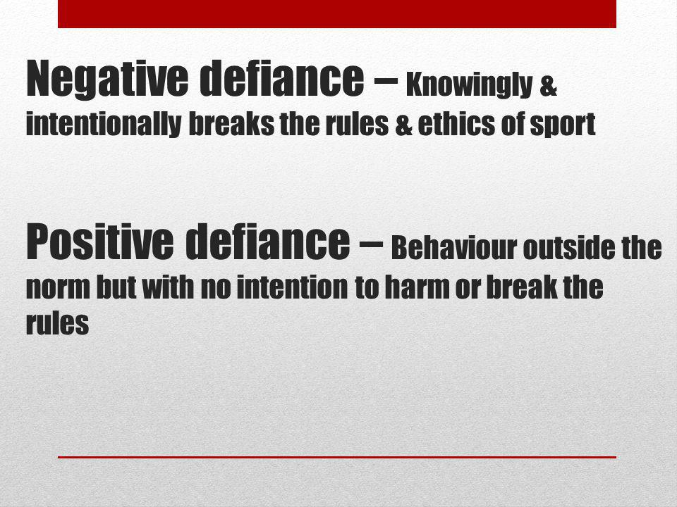 Negative defiance – Knowingly & intentionally breaks the rules & ethics of sport Positive defiance – Behaviour outside the norm but with no intention to harm or break the rules