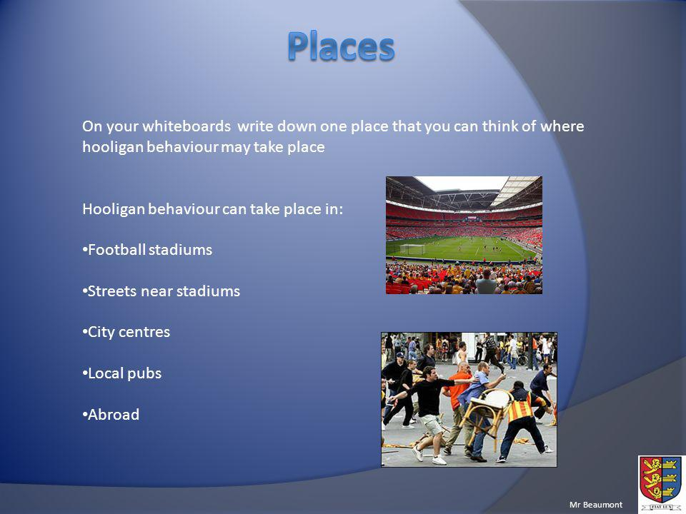 Places On your whiteboards write down one place that you can think of where hooligan behaviour may take place.