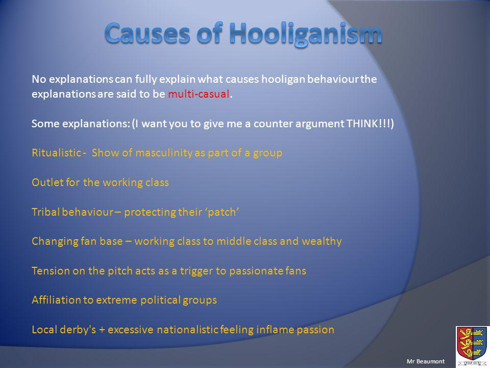 Causes of Hooliganism No explanations can fully explain what causes hooligan behaviour the explanations are said to be multi-casual.