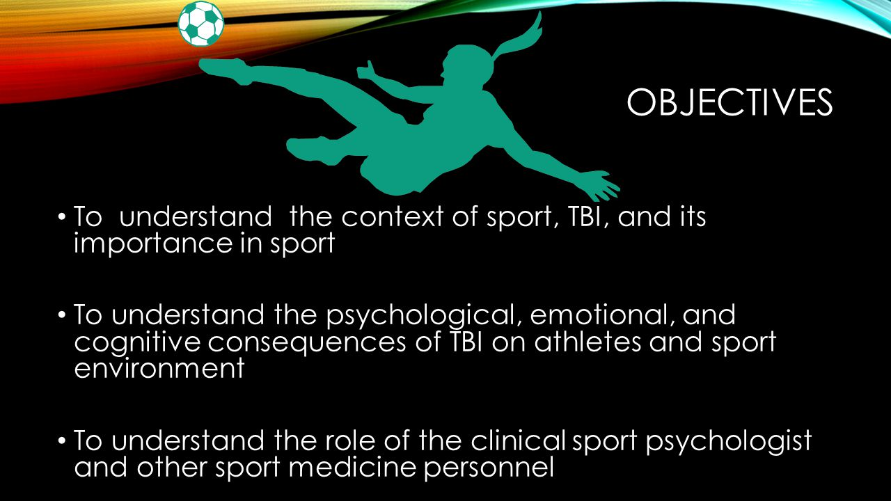 OBJECTIVES To understand the context of sport, TBI, and its importance in sport.