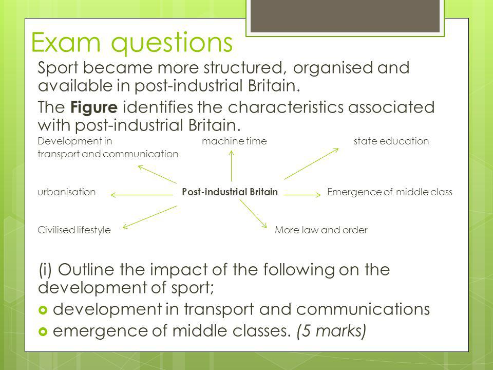 Exam questions Sport became more structured, organised and available in post-industrial Britain.