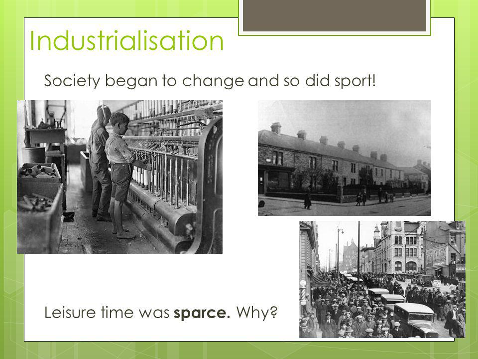 Industrialisation Society began to change and so did sport! Leisure time was sparce. Why Machine doing tasks that were done be people.