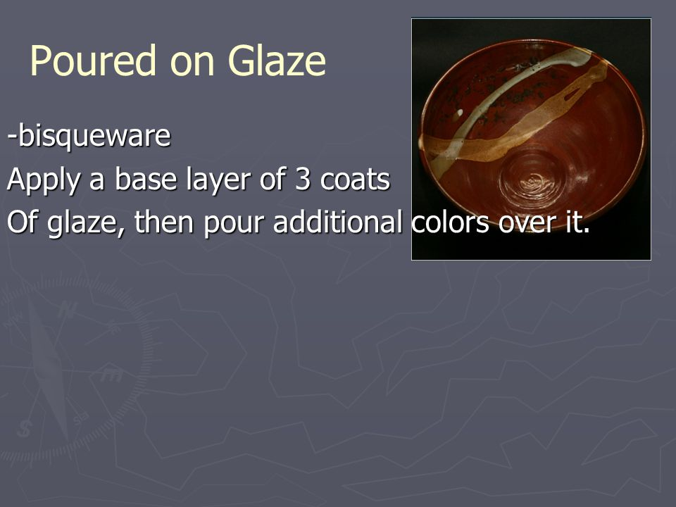 Poured on Glaze -bisqueware Apply a base layer of 3 coats