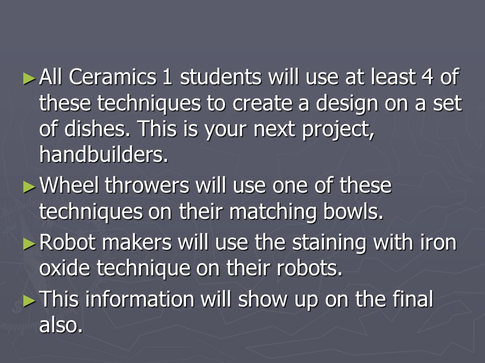 All Ceramics 1 students will use at least 4 of these techniques to create a design on a set of dishes. This is your next project, handbuilders.