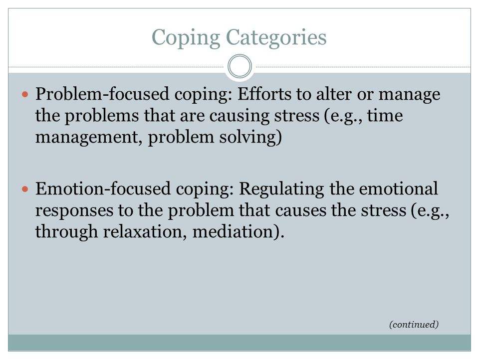 Coping Categories Problem-focused coping: Efforts to alter or manage the problems that are causing stress (e.g., time management, problem solving)