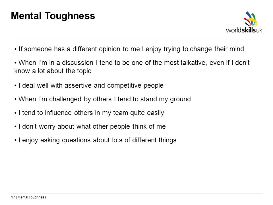 Mental Toughness If someone has a different opinion to me I enjoy trying to change their mind.