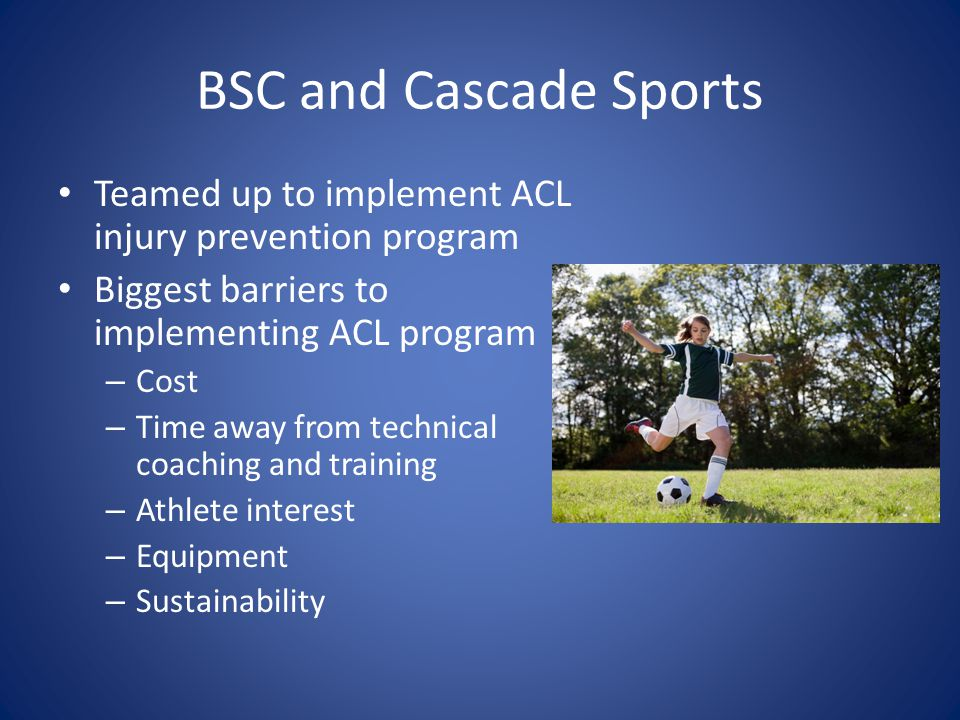 BSC and Cascade Sports Teamed up to implement ACL injury prevention program. Biggest barriers to implementing ACL program.
